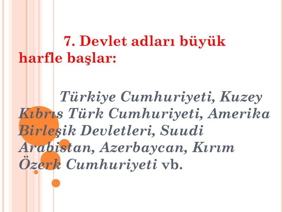 7. Devlet adları büyük harfle başlar: Türkiye Cumhuriyeti, Kuzey Kıbrıs Türk Cumhuriyeti, Amerika Birleşik Devletleri, Suudi Arabistan, Azerbaycan, Kı