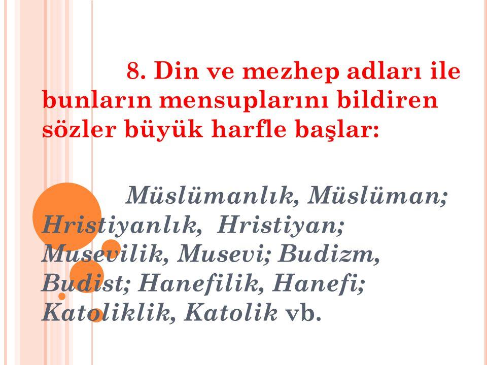 8. Din ve mezhep adları ile bunların mensuplarını bildiren sözler büyük harfle başlar: Müslümanlık, Müslüman; Hristiyanlık, Hristiyan; Musevilik, Muse