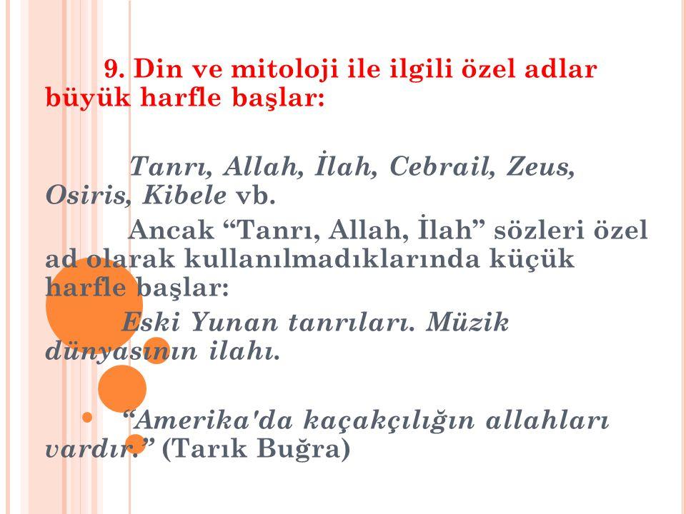 """9. Din ve mitoloji ile ilgili özel adlar büyük harfle başlar: Tanrı, Allah, İlah, Cebrail, Zeus, Osiris, Kibele vb. Ancak """"Tanrı, Allah, İlah"""" sözleri"""