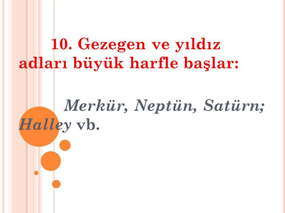 10. Gezegen ve yıldız adları büyük harfle başlar: Merkür, Neptün, Satürn; Halley vb.