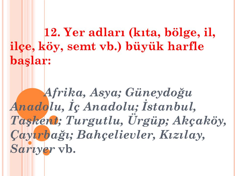 12. Yer adları (kıta, bölge, il, ilçe, köy, semt vb.) büyük harfle başlar: Afrika, Asya; Güneydoğu Anadolu, İç Anadolu; İstanbul, Taşkent; Turgutlu, Ü