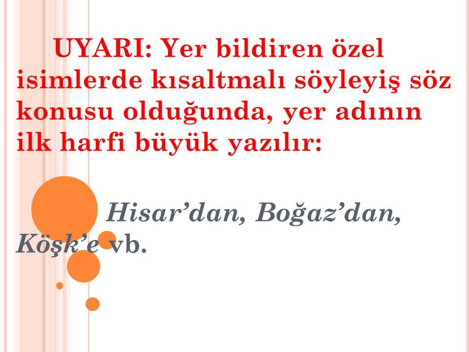 UYARI: Yer bildiren özel isimlerde kısaltmalı söyleyiş söz konusu olduğunda, yer adının ilk harfi büyük yazılır: Hisar'dan, Boğaz'dan, Köşk'e vb.