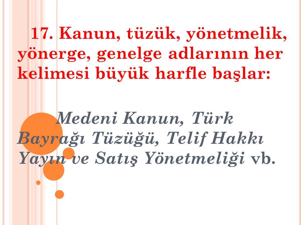 17. Kanun, tüzük, yönetmelik, yönerge, genelge adlarının her kelimesi büyük harfle başlar: Medeni Kanun, Türk Bayrağı Tüzüğü, Telif Hakkı Yayın ve Sat