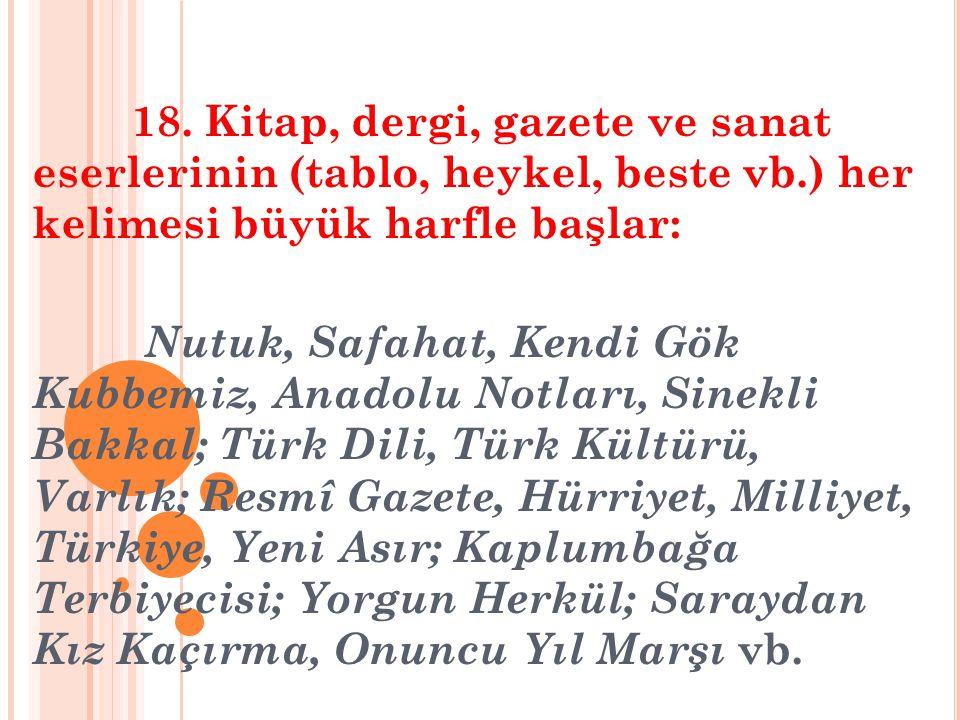 18. Kitap, dergi, gazete ve sanat eserlerinin (tablo, heykel, beste vb.) her kelimesi büyük harfle başlar: Nutuk, Safahat, Kendi Gök Kubbemiz, Anadolu