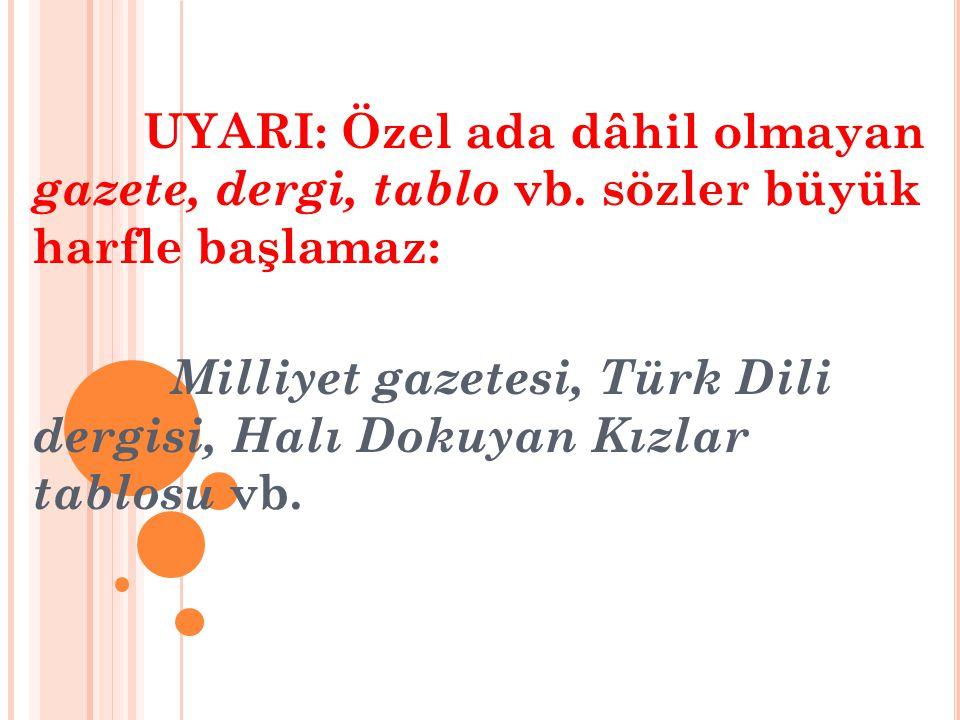 UYARI: Özel ada dâhil olmayan gazete, dergi, tablo vb. sözler büyük harfle başlamaz: Milliyet gazetesi, Türk Dili dergisi, Halı Dokuyan Kızlar tablosu