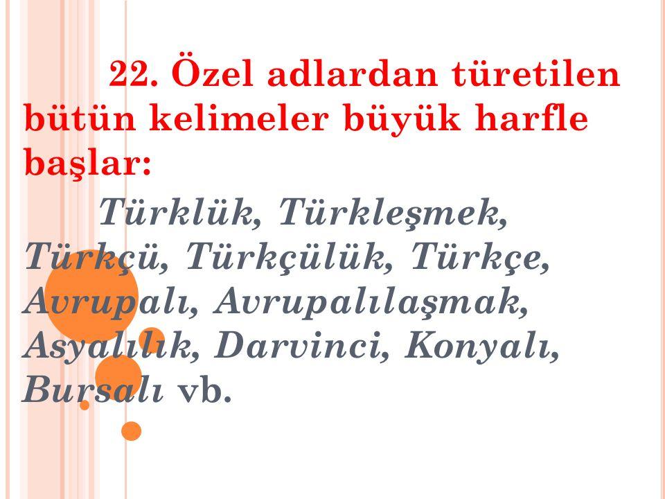22. Özel adlardan türetilen bütün kelimeler büyük harfle başlar: Türklük, Türkleşmek, Türkçü, Türkçülük, Türkçe, Avrupalı, Avrupalılaşmak, Asyalılık,