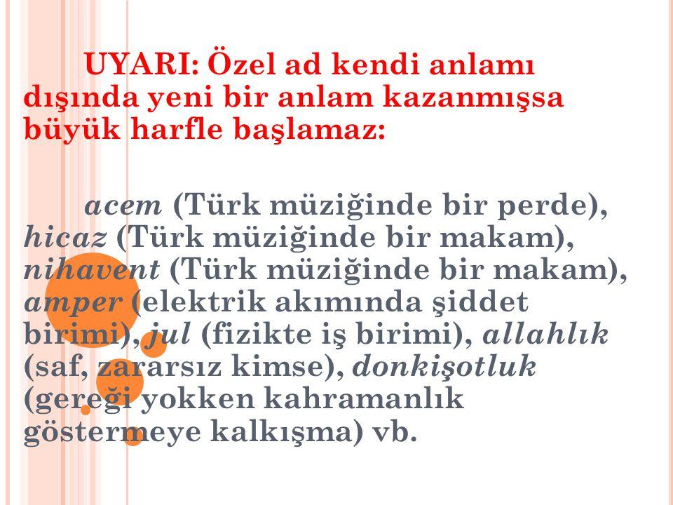 UYARI: Özel ad kendi anlamı dışında yeni bir anlam kazanmışsa büyük harfle başlamaz: acem (Türk müziğinde bir perde), hicaz (Türk müziğinde bir makam