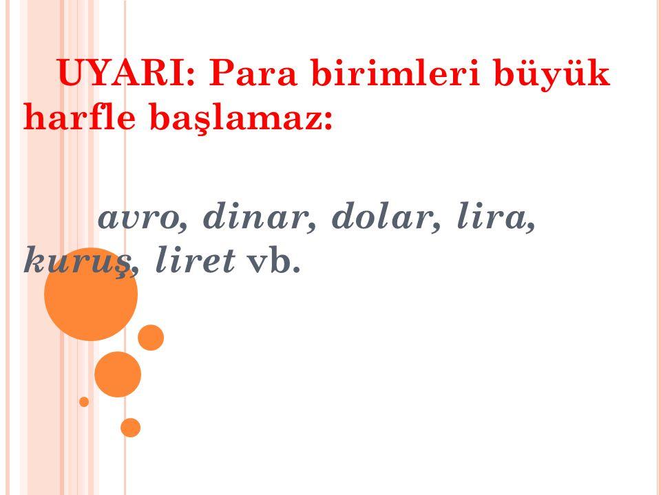 UYARI: Para birimleri büyük harfle başlamaz: avro, dinar, dolar, lira, kuruş, liret vb.