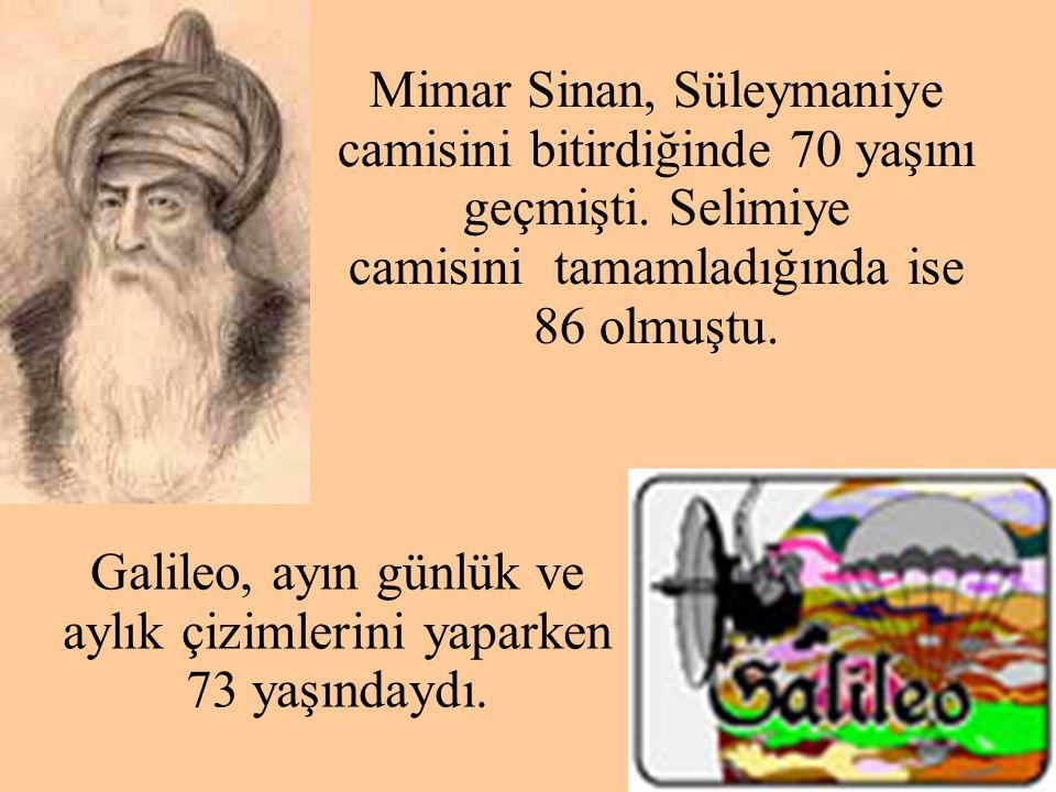 Mimar Sinan, Süleymaniye camisini bitirdiğinde 70 yaşını geçmişti. Selimiye camisini tamamladığında ise 86 olmuştu. Galileo, ayın günlük ve aylık çizi