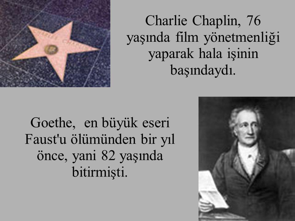 Charlie Chaplin, 76 yaşında film yönetmenliği yaparak hala işinin başındaydı. Goethe, en büyük eseri Faust'u ölümünden bir yıl önce, yani 82 yaşında b