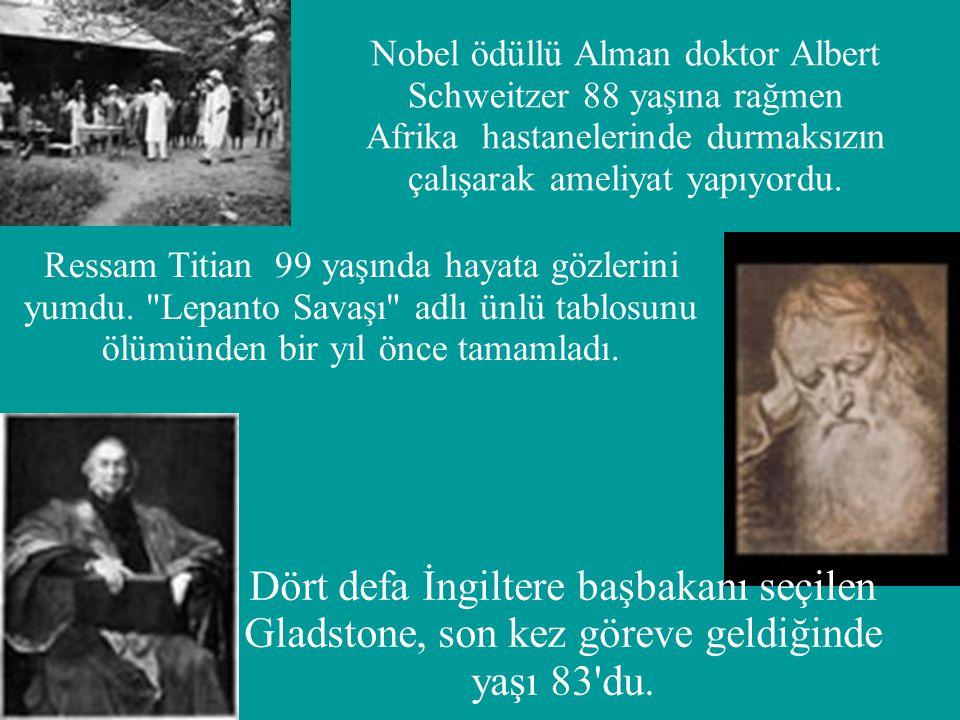 Nobel ödüllü Alman doktor Albert Schweitzer 88 yaşına rağmen Afrika hastanelerinde durmaksızın çalışarak ameliyat yapıyordu. Ressam Titian 99 yaşında