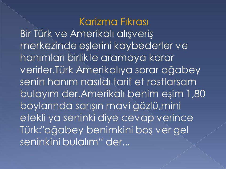 Karizma Fıkrası Bir Türk ve Amerikalı alışveriş merkezinde eşlerini kaybederler ve hanımları birlikte aramaya karar verirler.Türk Amerikalıya sorar ağ
