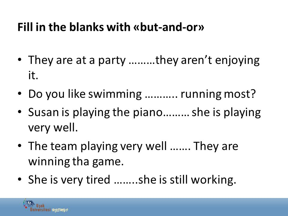 Fill in the blanks with «but-and-or» They are at a party ………they aren't enjoying it. Do you like swimming ……….. running most? Susan is playing the pia