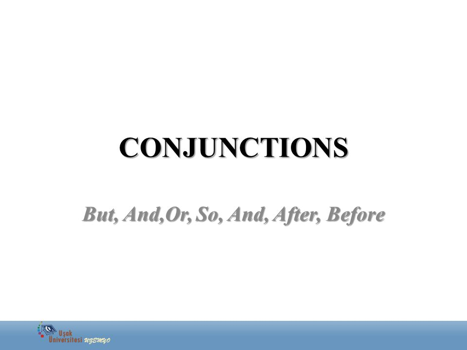 CONJUNCTIONS But, And,Or, So, And, After, Before