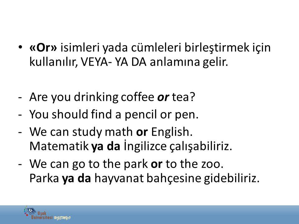 «Or» isimleri yada cümleleri birleştirmek için kullanılır, VEYA- YA DA anlamına gelir. -Are you drinking coffee or tea? -You should find a pencil or p