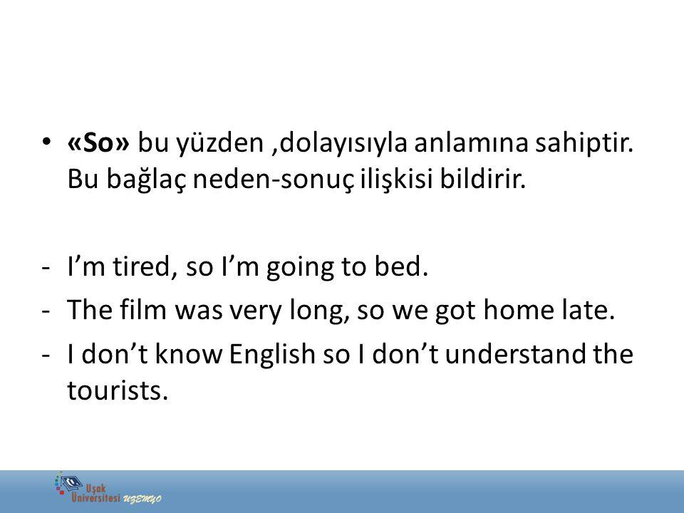 «So» bu yüzden,dolayısıyla anlamına sahiptir. Bu bağlaç neden-sonuç ilişkisi bildirir. -I'm tired, so I'm going to bed. -The film was very long, so we