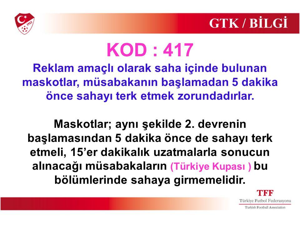 GTK / BİLGİ KOD : 417 Reklam amaçlı olarak saha içinde bulunan maskotlar, müsabakanın başlamadan 5 dakika önce sahayı terk etmek zorundadırlar. Maskot