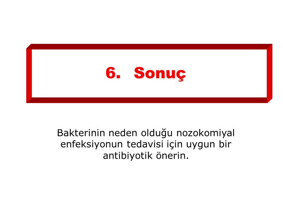 6.Sonuç Bakterinin neden olduğu nozokomiyal enfeksiyonun tedavisi için uygun bir antibiyotik önerin.