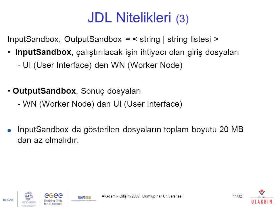 Akademik Bilişim 2007, Dumlupınar Üniversitesi11/32 JDL Nitelikleri (3) InputSandbox, OutputSandbox = InputSandbox, çalıştırılacak işin ihtiyacı olan giriş dosyaları - UI (User Interface) den WN (Worker Node) OutputSandbox, Sonuç dosyaları - WN (Worker Node) dan UI (User Interface) InputSandbox da gösterilen dosyaların toplam boyutu 20 MB dan az olmalıdır.
