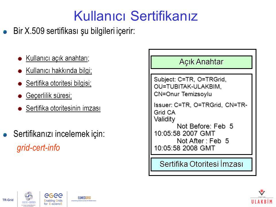 Kullanıcı Sertifikanız Bir X.509 sertifikası şu bilgileri içerir: Kullanıcı açık anahtarı; Kullanıcı hakkında bilgi; Sertifika otoritesi bilgisi; Geçerlilik süresi; Sertifika otoritesinin imzası Sertifikanızı incelemek için: grid-cert-info Açık Anahtar Subject: C=TR, O=TRGrid, OU=TUBITAK-ULAKBIM, CN=Onur Temizsoylu Issuer: C=TR, O=TRGrid, CN=TR- Grid CA Validity Not Before: Feb 5 10:05:58 2007 GMT Not Before: Feb 5 10:05:58 2007 GMT Not After : Feb 5 10:05:58 2008 GMT Not After : Feb 5 10:05:58 2008 GMT Sertifika Otoritesi İmzası