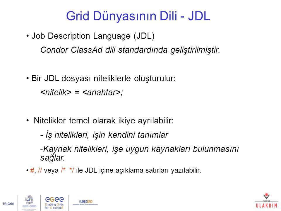 Grid Dünyasının Dili - JDL Job Description Language (JDL) Condor ClassAd dili standardında geliştirilmiştir. Bir JDL dosyası niteliklerle oluşturulur: