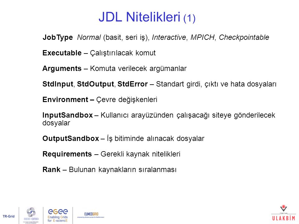 JDL Nitelikleri (1) JobType Normal (basit, seri iş), Interactive, MPICH, Checkpointable Executable – Çalıştırılacak komut Arguments – Komuta verilecek argümanlar StdInput, StdOutput, StdError – Standart girdi, çıktı ve hata dosyaları Environment – Çevre değişkenleri InputSandbox – Kullanıcı arayüzünden çalışacağı siteye gönderilecek dosyalar OutputSandbox – İş bitiminde alınacak dosyalar Requirements – Gerekli kaynak nitelikleri Rank – Bulunan kaynakların sıralanması