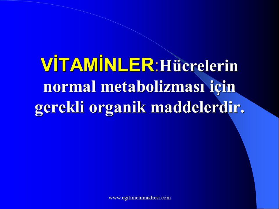 VİTAMİNLER : Hücrelerin normal metabolizması için gerekli organik maddelerdir. www.egitimcininadresi.com