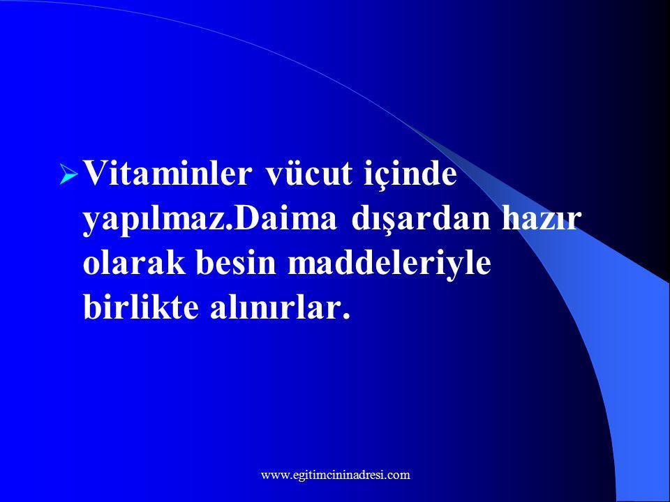  Vitaminler vücut içinde yapılmaz.Daima dışardan hazır olarak besin maddeleriyle birlikte alınırlar. www.egitimcininadresi.com