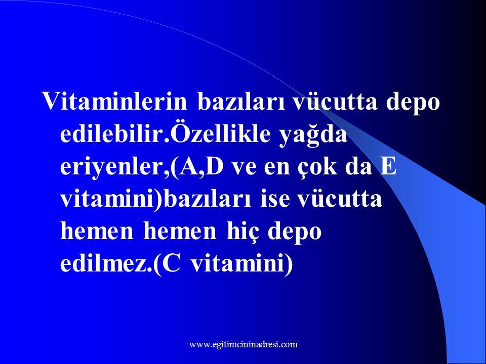 Vitaminlerin bazıları vücutta depo edilebilir.Özellikle yağda eriyenler,(A,D ve en çok da E vitamini)bazıları ise vücutta hemen hemen hiç depo edilmez.(C vitamini) www.egitimcininadresi.com