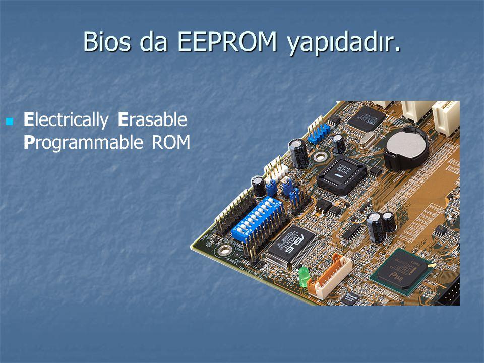 Bios da EEPROM yapıdadır. Electrically Erasable Programmable ROM