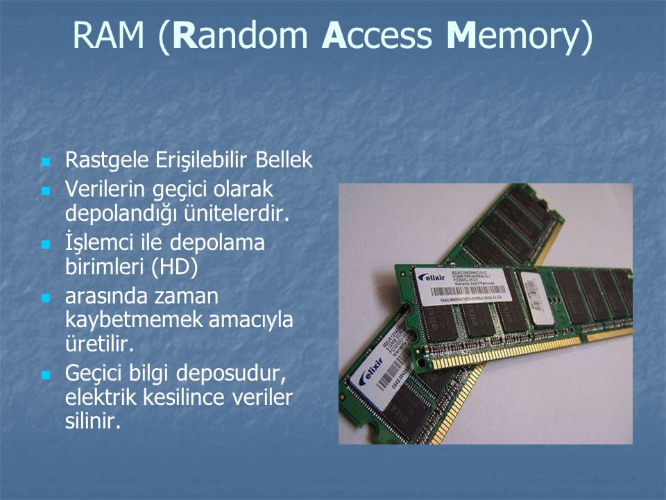 RAM (Random Access Memory) Rastgele Erişilebilir Bellek Verilerin geçici olarak depolandığı ünitelerdir.