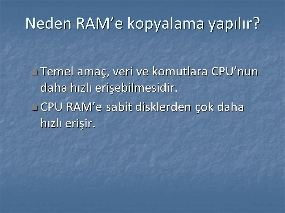 Neden RAM'e kopyalama yapılır.Temel amaç, veri ve komutlara CPU'nun daha hızlı erişebilmesidir.