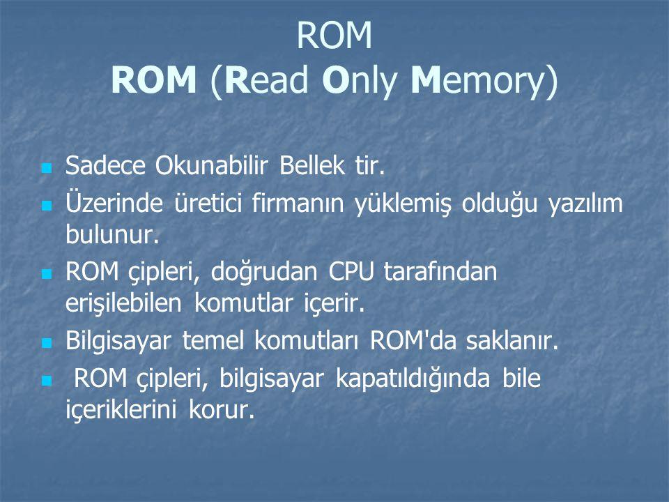 ROM ROM (Read Only Memory) Sadece Okunabilir Bellek tir.