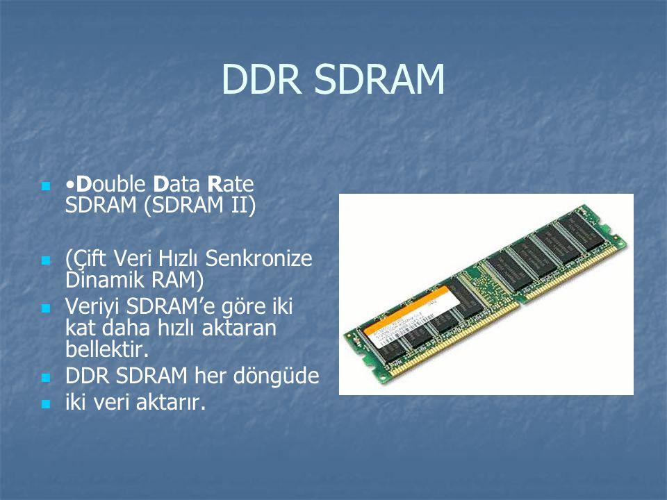DDR SDRAM Double Data Rate SDRAM (SDRAM II) (Çift Veri Hızlı Senkronize Dinamik RAM) Veriyi SDRAM'e göre iki kat daha hızlı aktaran bellektir.