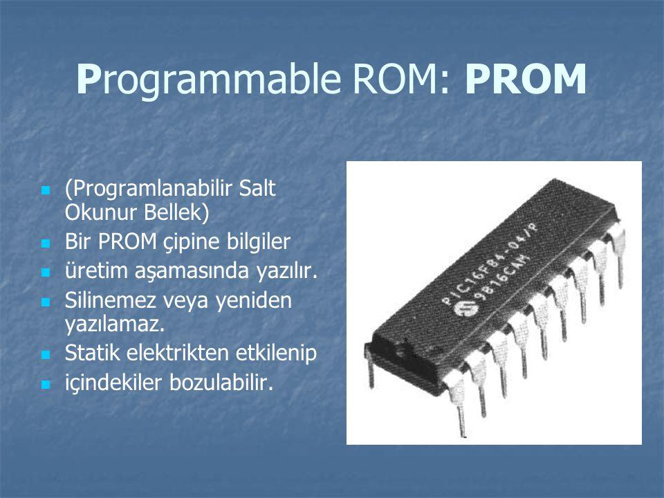 Programmable ROM: PROM (Programlanabilir Salt Okunur Bellek) Bir PROM çipine bilgiler üretim aşamasında yazılır.