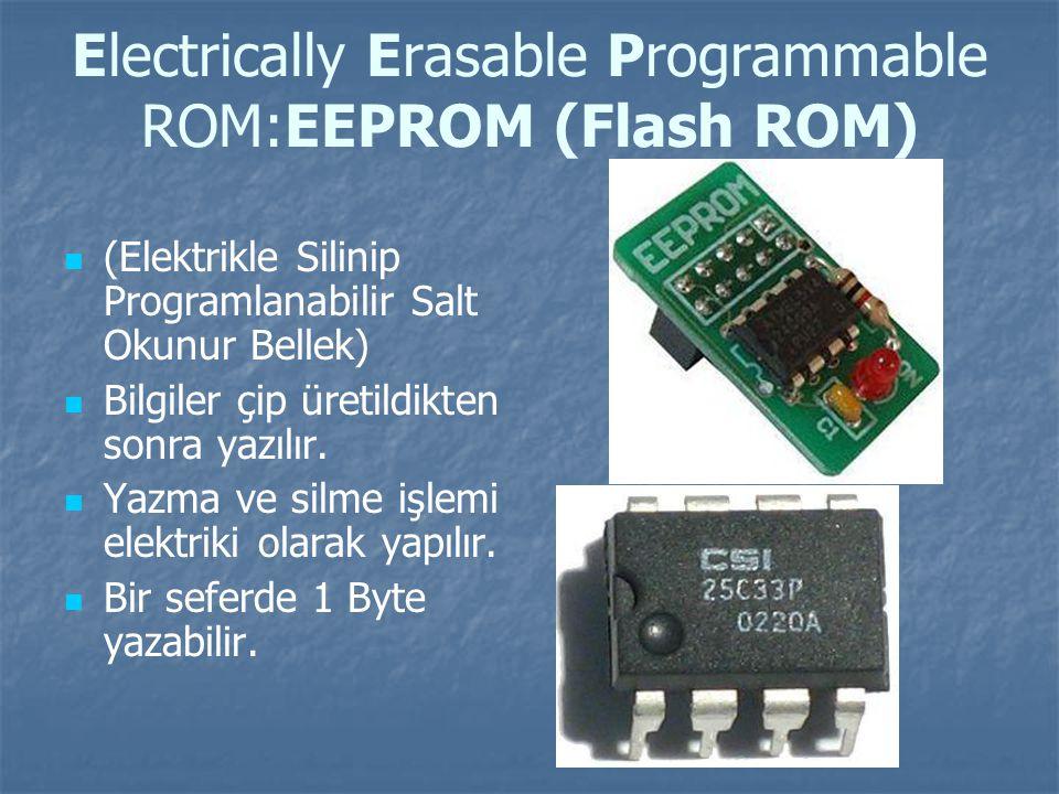 Electrically Erasable Programmable ROM:EEPROM (Flash ROM) (Elektrikle Silinip Programlanabilir Salt Okunur Bellek) Bilgiler çip üretildikten sonra yazılır.