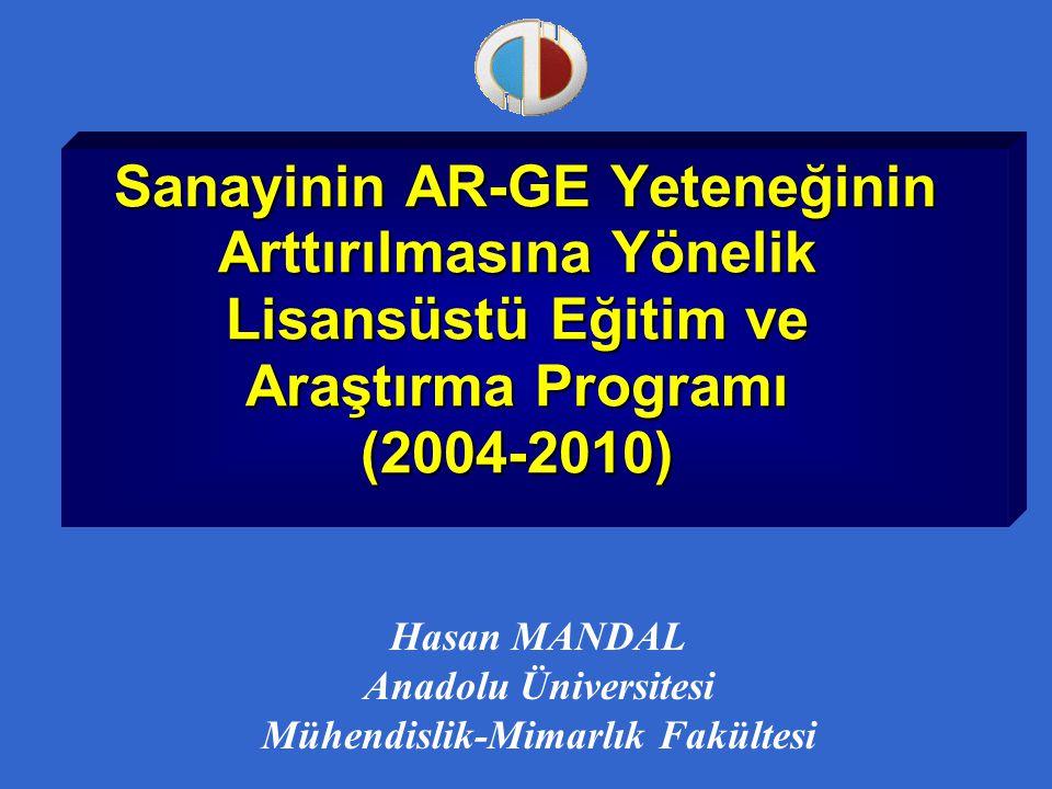 Sanayinin AR-GE Yeteneğinin Arttırılmasına Yönelik Lisansüstü Eğitim ve Araştırma Programı (2004-2010) Sanayinin AR-GE Yeteneğinin Arttırılmasına Yönelik Lisansüstü Eğitim ve Araştırma Programı (2004-2010) Hasan MANDAL Anadolu Üniversitesi Mühendislik-Mimarlık Fakültesi