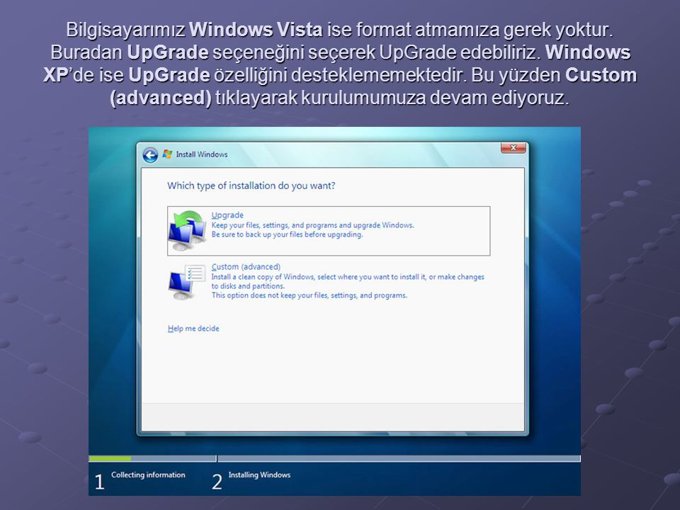 Bilgisayarımız Windows Vista ise format atmamıza gerek yoktur. Buradan UpGrade seçeneğini seçerek UpGrade edebiliriz. Windows XP'de ise UpGrade özelli