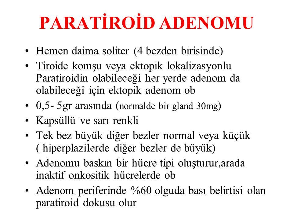 PARATİROİD ADENOMU Hemen daima soliter (4 bezden birisinde) Tiroide komşu veya ektopik lokalizasyonlu Paratiroidin olabileceği her yerde adenom da olabileceği için ektopik adenom ob 0,5- 5gr arasında ( normalde bir gland 30mg ) Kapsüllü ve sarı renkli Tek bez büyük diğer bezler normal veya küçük ( hiperplazilerde diğer bezler de büyük) Adenomu baskın bir hücre tipi oluşturur,arada inaktif onkositik hücrelerde ob Adenom periferinde %60 olguda bası belirtisi olan paratiroid dokusu olur