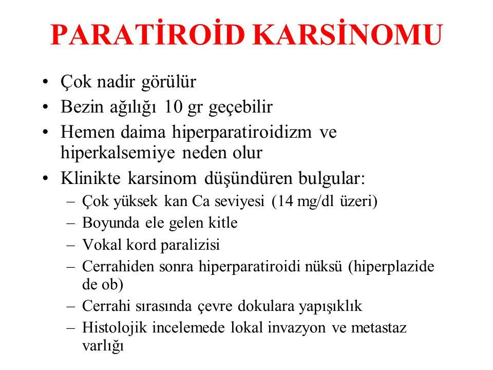 PARATİROİD KARSİNOMU Çok nadir görülür Bezin ağılığı 10 gr geçebilir Hemen daima hiperparatiroidizm ve hiperkalsemiye neden olur Klinikte karsinom düşündüren bulgular: –Çok yüksek kan Ca seviyesi (14 mg/dl üzeri) –Boyunda ele gelen kitle –Vokal kord paralizisi –Cerrahiden sonra hiperparatiroidi nüksü (hiperplazide de ob) –Cerrahi sırasında çevre dokulara yapışıklık –Histolojik incelemede lokal invazyon ve metastaz varlığı