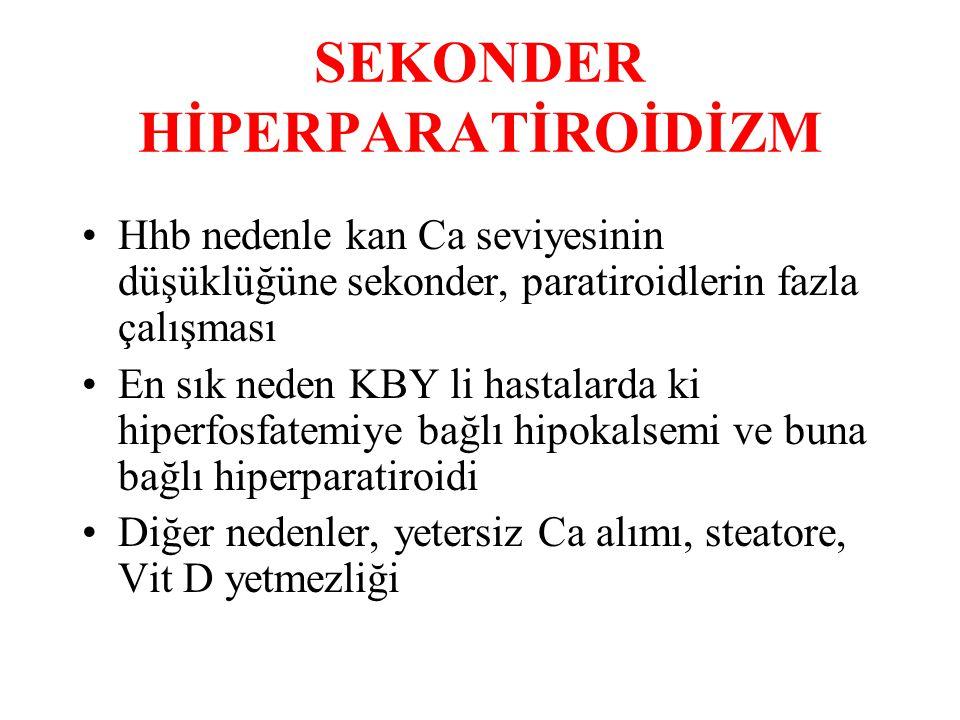 SEKONDER HİPERPARATİROİDİZM Hhb nedenle kan Ca seviyesinin düşüklüğüne sekonder, paratiroidlerin fazla çalışması En sık neden KBY li hastalarda ki hiperfosfatemiye bağlı hipokalsemi ve buna bağlı hiperparatiroidi Diğer nedenler, yetersiz Ca alımı, steatore, Vit D yetmezliği