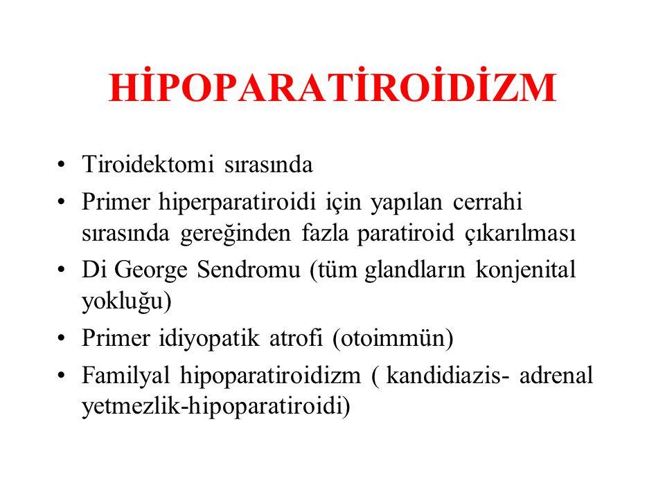 HİPOPARATİROİDİZM Tiroidektomi sırasında Primer hiperparatiroidi için yapılan cerrahi sırasında gereğinden fazla paratiroid çıkarılması Di George Sendromu (tüm glandların konjenital yokluğu) Primer idiyopatik atrofi (otoimmün) Familyal hipoparatiroidizm ( kandidiazis- adrenal yetmezlik-hipoparatiroidi)