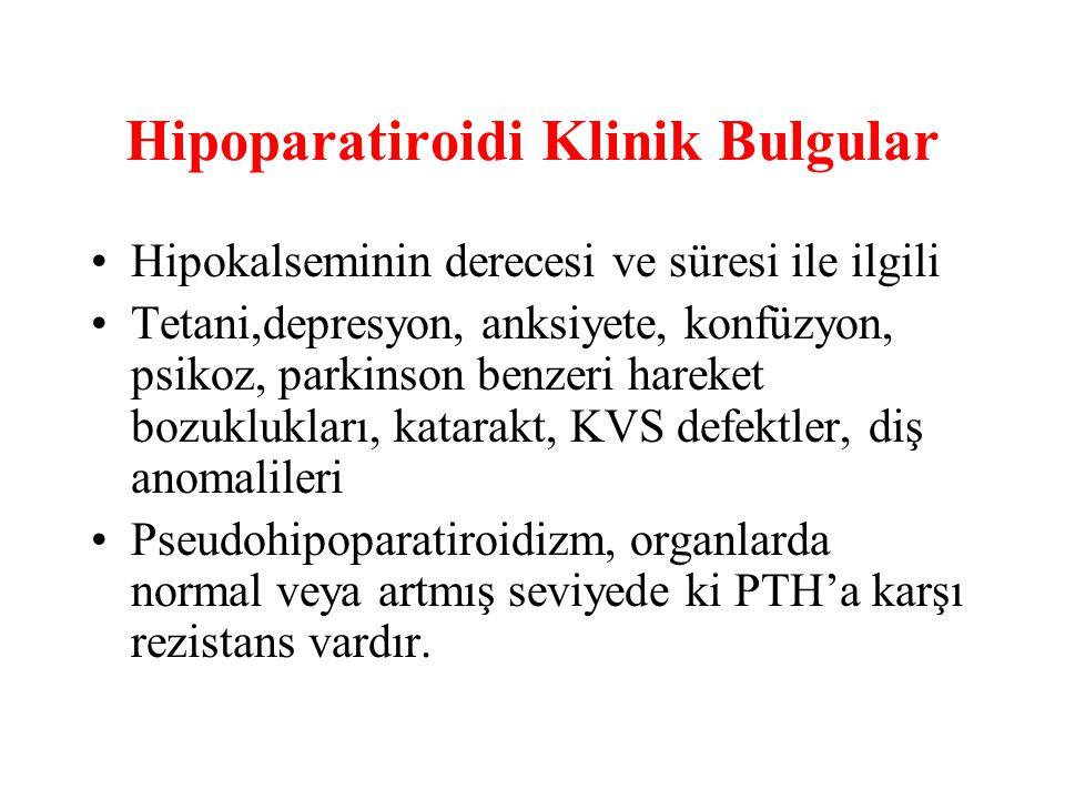 Hipoparatiroidi Klinik Bulgular Hipokalseminin derecesi ve süresi ile ilgili Tetani,depresyon, anksiyete, konfüzyon, psikoz, parkinson benzeri hareket bozuklukları, katarakt, KVS defektler, diş anomalileri Pseudohipoparatiroidizm, organlarda normal veya artmış seviyede ki PTH'a karşı rezistans vardır.