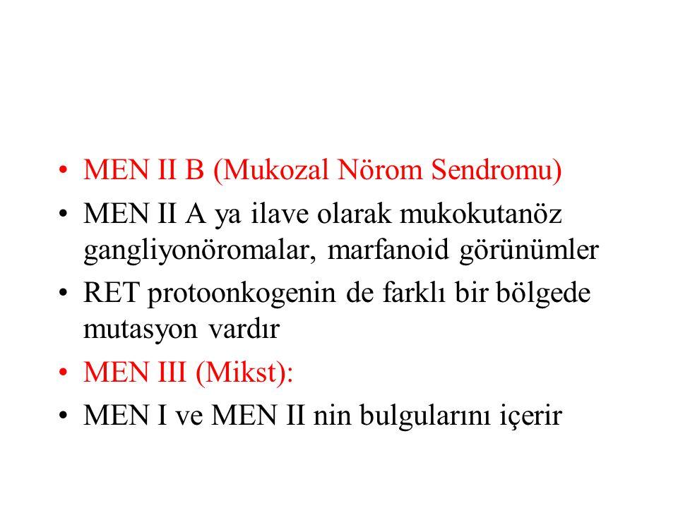MEN II B (Mukozal Nörom Sendromu) MEN II A ya ilave olarak mukokutanöz gangliyonöromalar, marfanoid görünümler RET protoonkogenin de farklı bir bölgede mutasyon vardır MEN III (Mikst): MEN I ve MEN II nin bulgularını içerir