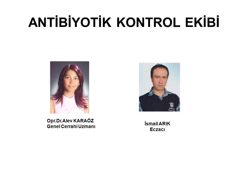 ANTİBİYOTİK KONTROL EKİBİ Opr.Dr.Alev KARAÖZ Genel Cerrahi Uzmanı İsmail ARIK Eczacı