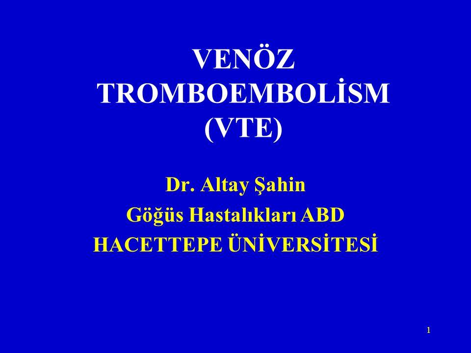 1 VENÖZ TROMBOEMBOLİSM (VTE) Dr. Altay Şahin Göğüs Hastalıkları ABD HACETTEPE ÜNİVERSİTESİ