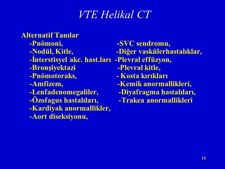 16 VTE Helikal CT Alternatif Tanılar -Pnömoni, -SVC sendromu, -Nodül, Kitle, -Diğer vaskülerhastalıklar, -İnterstisyel akc. hast.ları -Plevral effüzyo