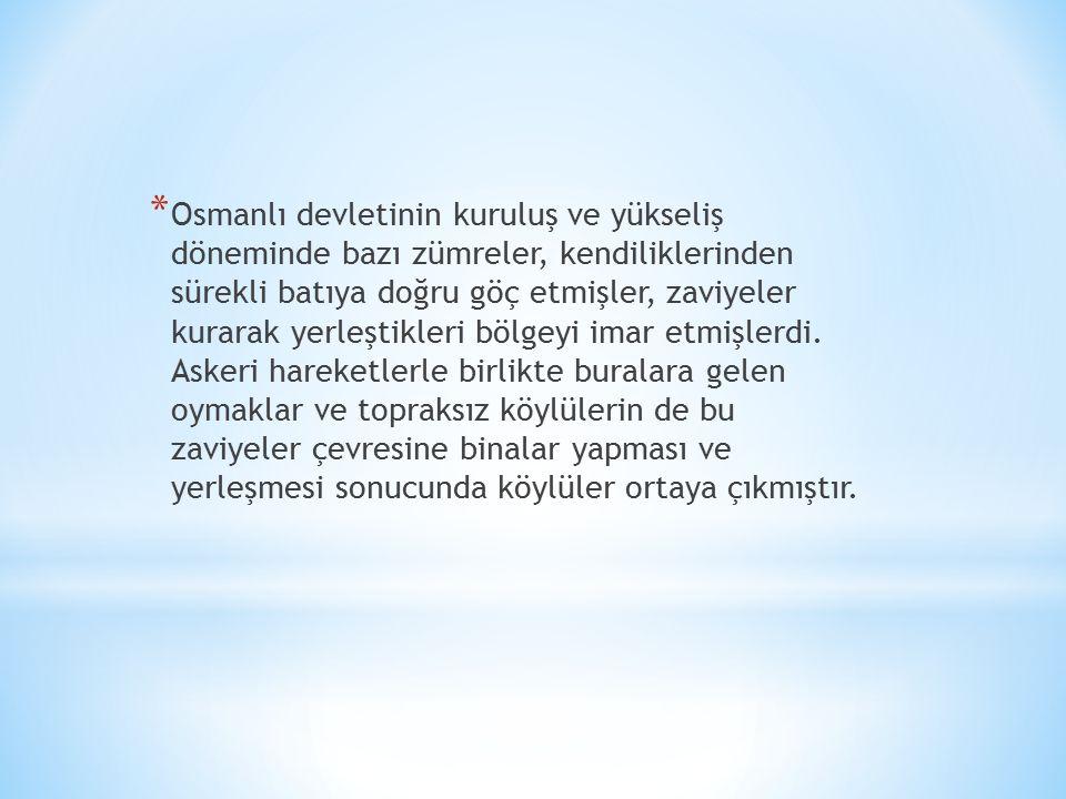 * Osmanlı devletinin kuruluş ve yükseliş döneminde bazı zümreler, kendiliklerinden sürekli batıya doğru göç etmişler, zaviyeler kurarak yerleştikleri bölgeyi imar etmişlerdi.