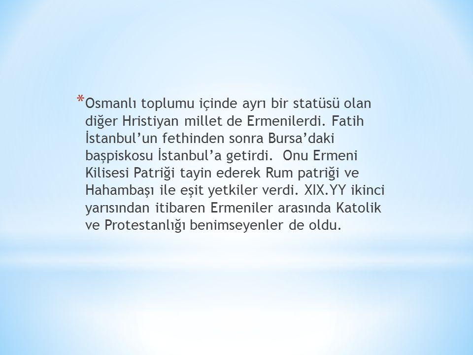 * Osmanlı toplumu içinde ayrı bir statüsü olan diğer Hristiyan millet de Ermenilerdi.