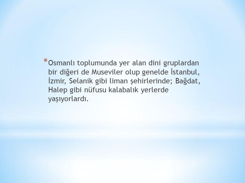 * Osmanlı toplumunda yer alan dini gruplardan bir diğeri de Museviler olup genelde İstanbul, İzmir, Selanik gibi liman şehirlerinde; Bağdat, Halep gibi nüfusu kalabalık yerlerde yaşıyorlardı.